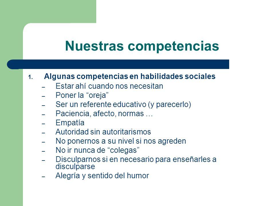 Nuestras competencias 1. Algunas competencias en habilidades sociales – Estar ahí cuando nos necesitan – Poner la oreja – Ser un referente educativo (