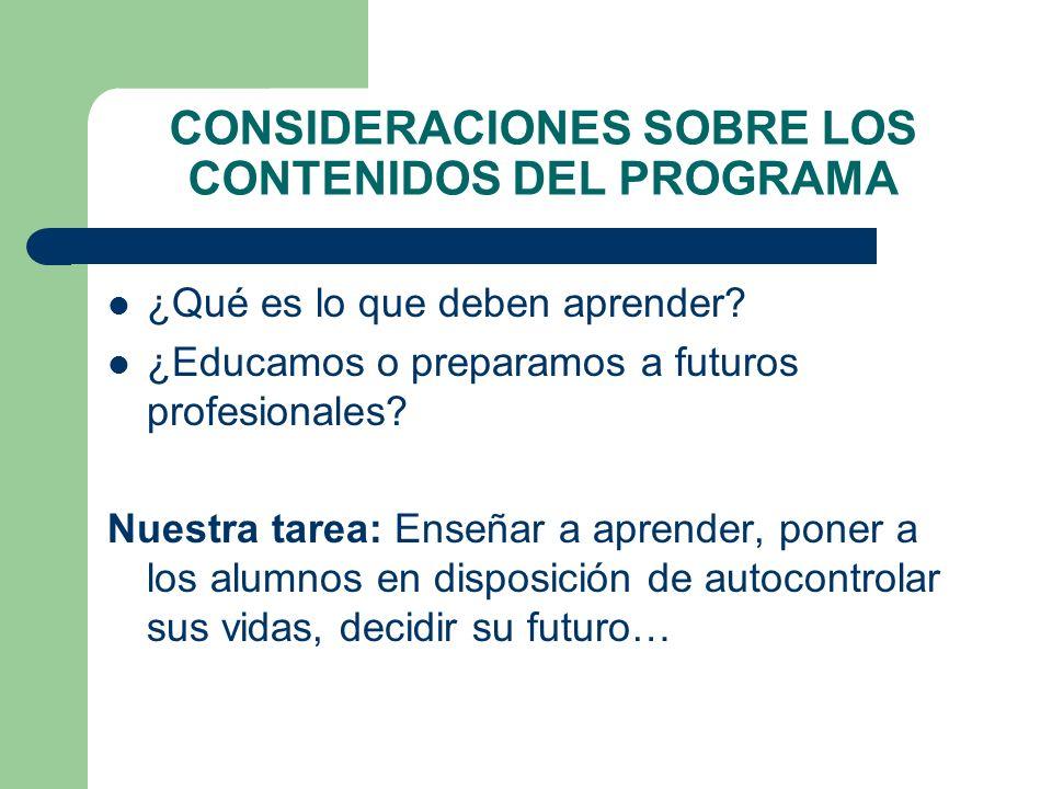 CONSIDERACIONES SOBRE LOS CONTENIDOS DEL PROGRAMA ¿Qué es lo que deben aprender? ¿Educamos o preparamos a futuros profesionales? Nuestra tarea: Enseña