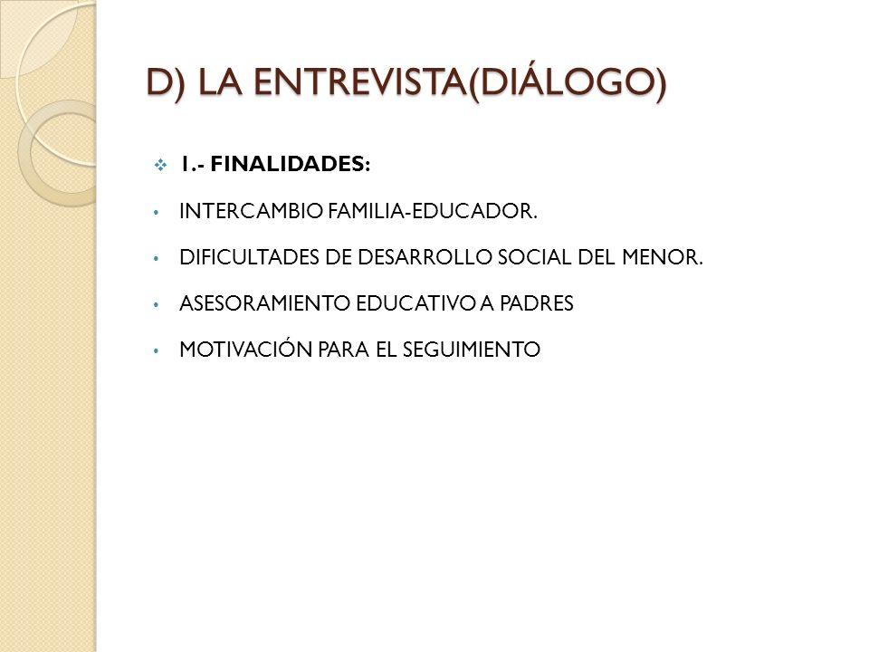 D) LA ENTREVISTA(DIÁLOGO) 1.- FINALIDADES: INTERCAMBIO FAMILIA-EDUCADOR. DIFICULTADES DE DESARROLLO SOCIAL DEL MENOR. ASESORAMIENTO EDUCATIVO A PADRES