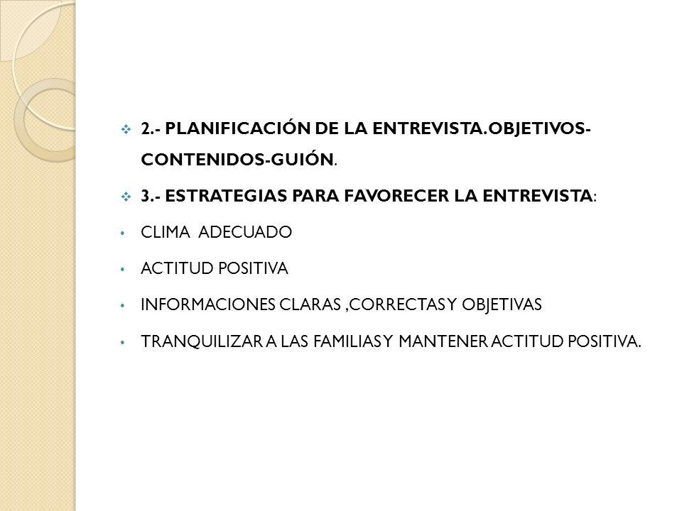 2.- PLANIFICACIÓN DE LA ENTREVISTA.OBJETIVOS- CONTENIDOS-GUIÓN. 3.- ESTRATEGIAS PARA FAVORECER LA ENTREVISTA: CLIMA ADECUADO ACTITUD POSITIVA INFORMAC