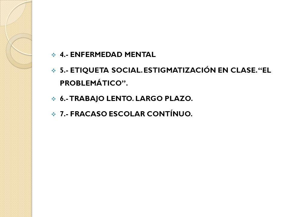 4.- ENFERMEDAD MENTAL 5.- ETIQUETA SOCIAL. ESTIGMATIZACIÓN EN CLASE. EL PROBLEMÁTICO. 6.- TRABAJO LENTO. LARGO PLAZO. 7.- FRACASO ESCOLAR CONTÍNUO.