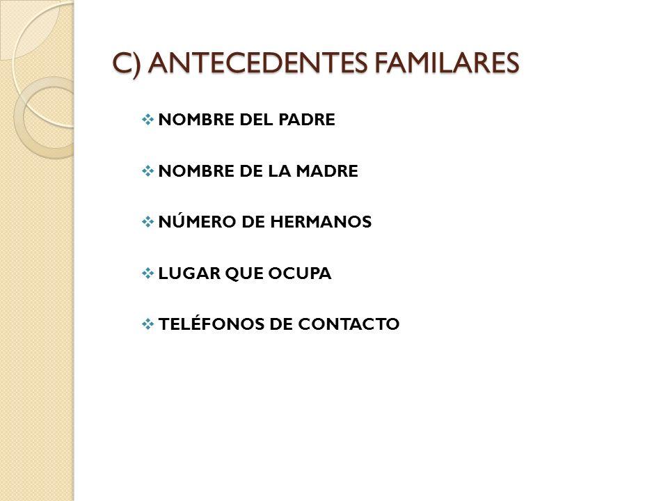C) ANTECEDENTES FAMILARES NOMBRE DEL PADRE NOMBRE DE LA MADRE NÚMERO DE HERMANOS LUGAR QUE OCUPA TELÉFONOS DE CONTACTO