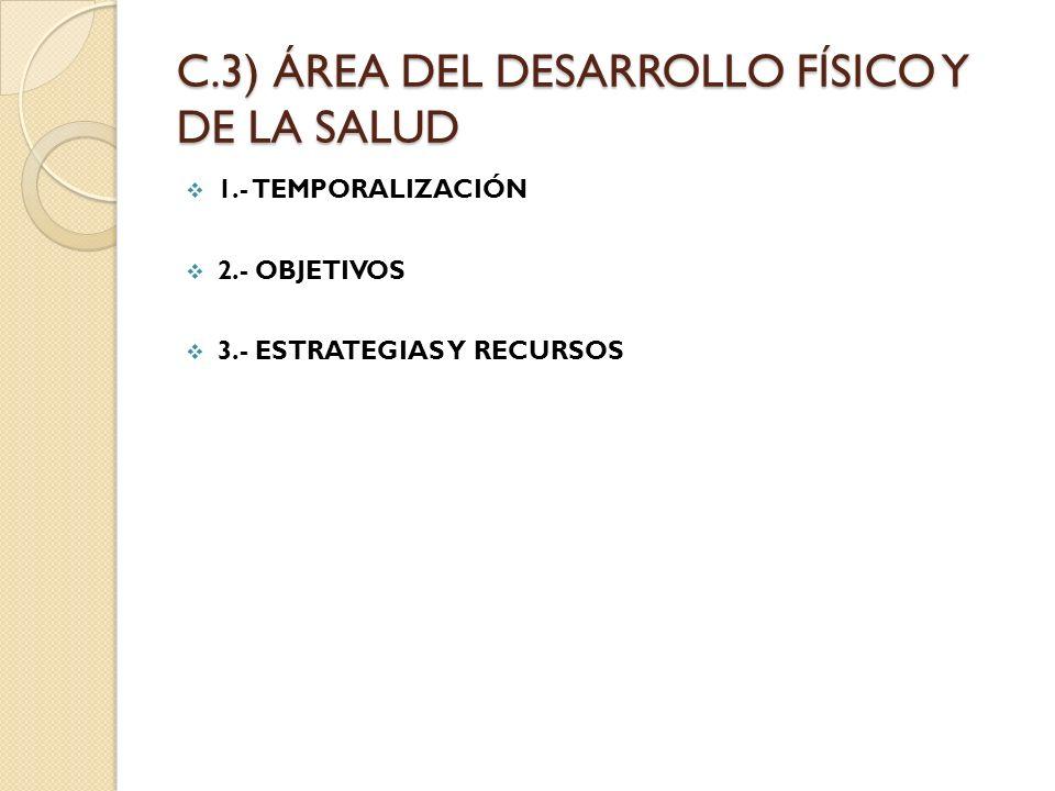 C.3) ÁREA DEL DESARROLLO FÍSICO Y DE LA SALUD 1.- TEMPORALIZACIÓN 2.- OBJETIVOS 3.- ESTRATEGIAS Y RECURSOS