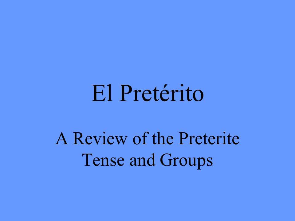El Pretérito A Review of the Preterite Tense and Groups