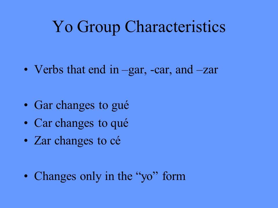 Yo Group Characteristics Verbs that end in –gar, -car, and –zar Gar changes to gué Car changes to qué Zar changes to cé Changes only in the yo form
