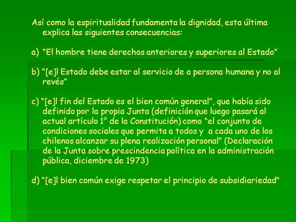 Así como la espiritualidad fundamenta la dignidad, esta última explica las siguientes consecuencias: a)El hombre tiene derechos anteriores y superiore