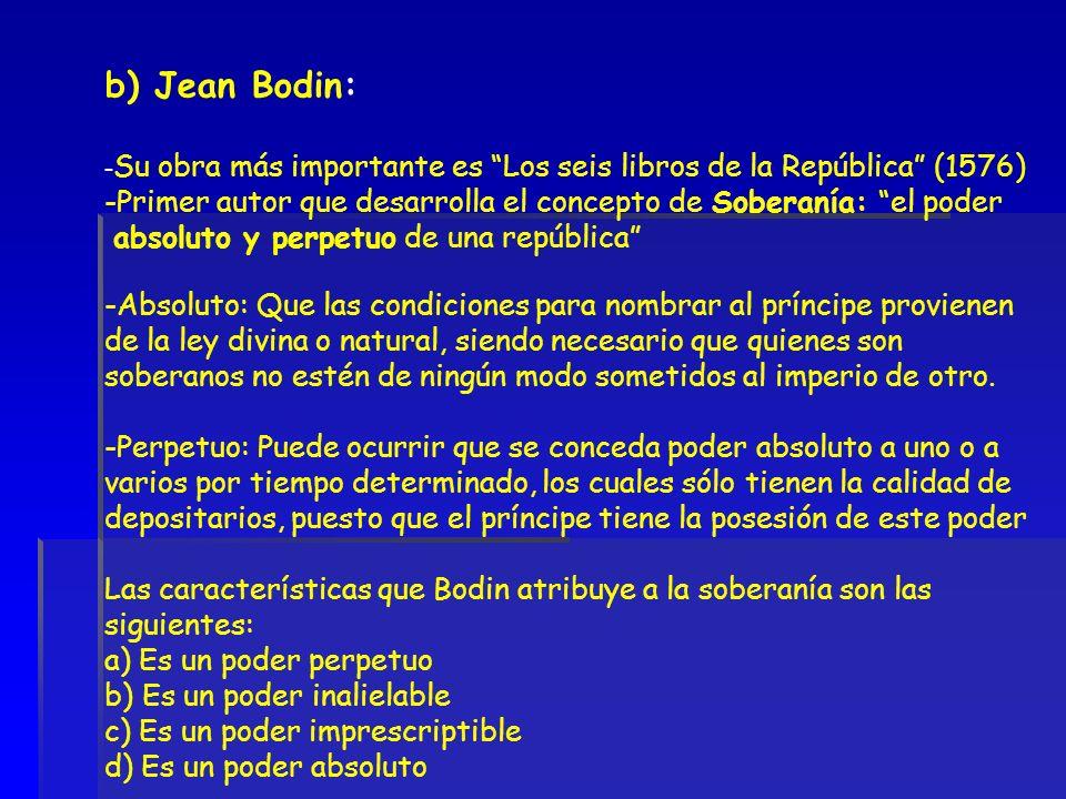 b) Jean Bodin: - Su obra más importante es Los seis libros de la República (1576) -Primer autor que desarrolla el concepto de Soberanía: el poder abso