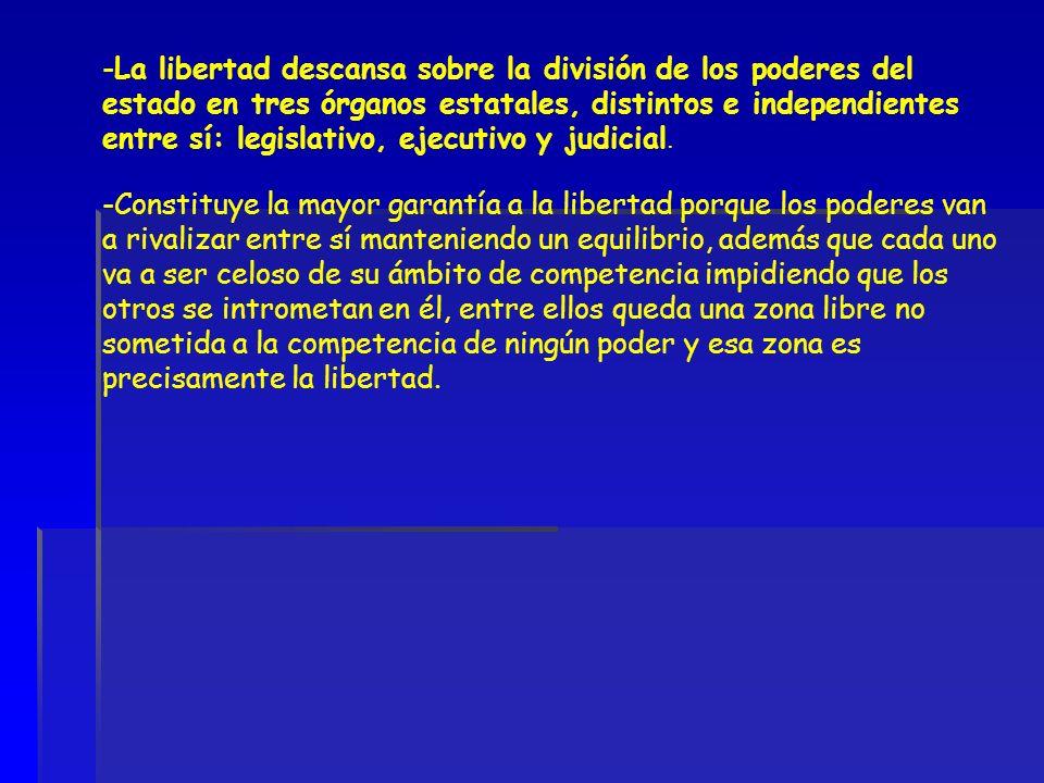 -La libertad descansa sobre la división de los poderes del estado en tres órganos estatales, distintos e independientes entre sí: legislativo, ejecuti