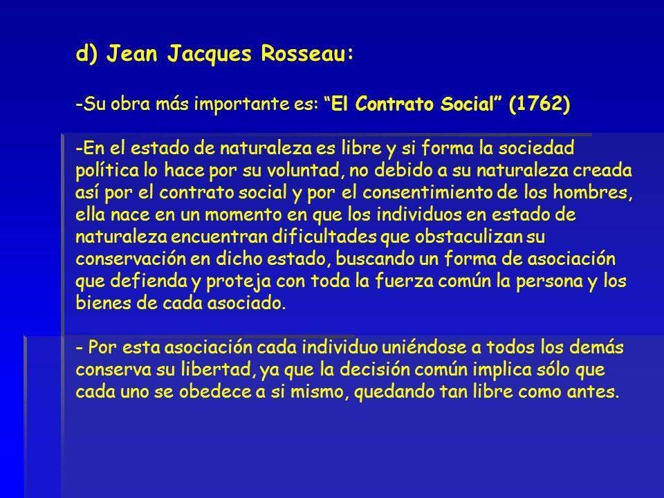 d) Jean Jacques Rosseau: -Su obra más importante es: El Contrato Social (1762) -En el estado de naturaleza es libre y si forma la sociedad política lo