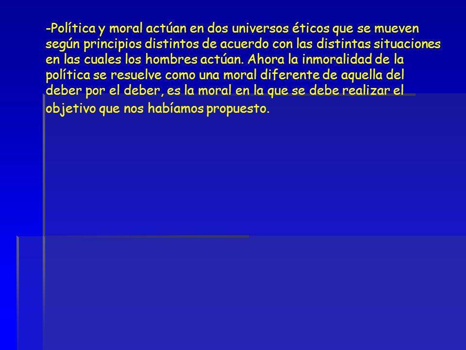 -Política y moral actúan en dos universos éticos que se mueven según principios distintos de acuerdo con las distintas situaciones en las cuales los h