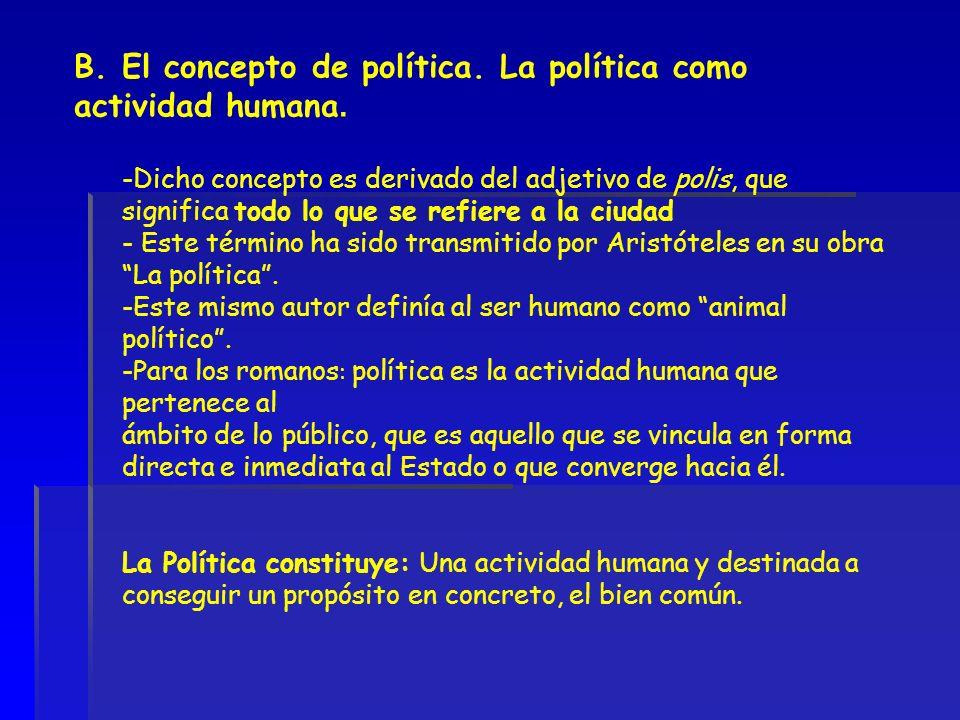 B. El concepto de política. La política como actividad humana. -Dicho concepto es derivado del adjetivo de polis, que significa todo lo que se refiere