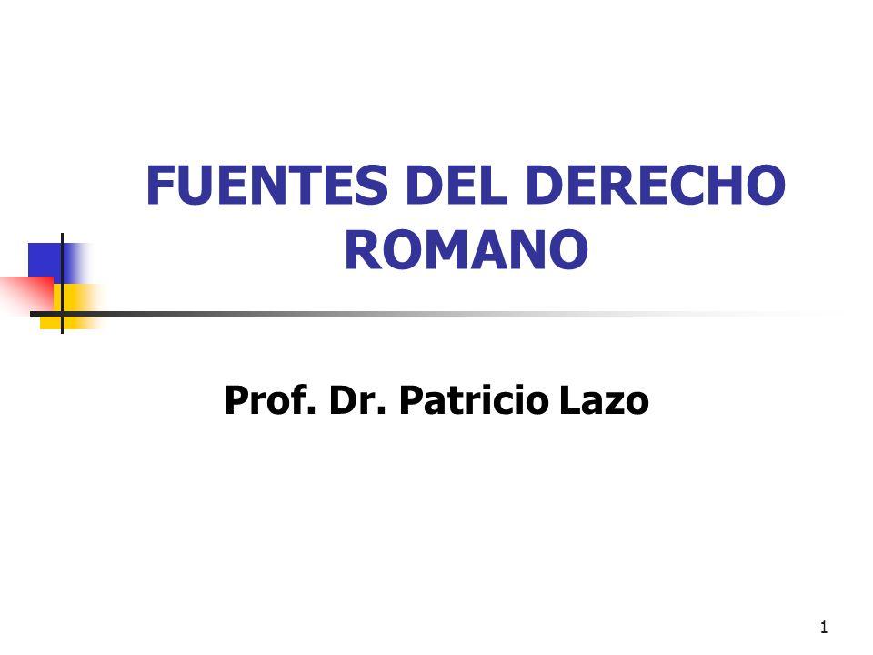 1 FUENTES DEL DERECHO ROMANO Prof. Dr. Patricio Lazo