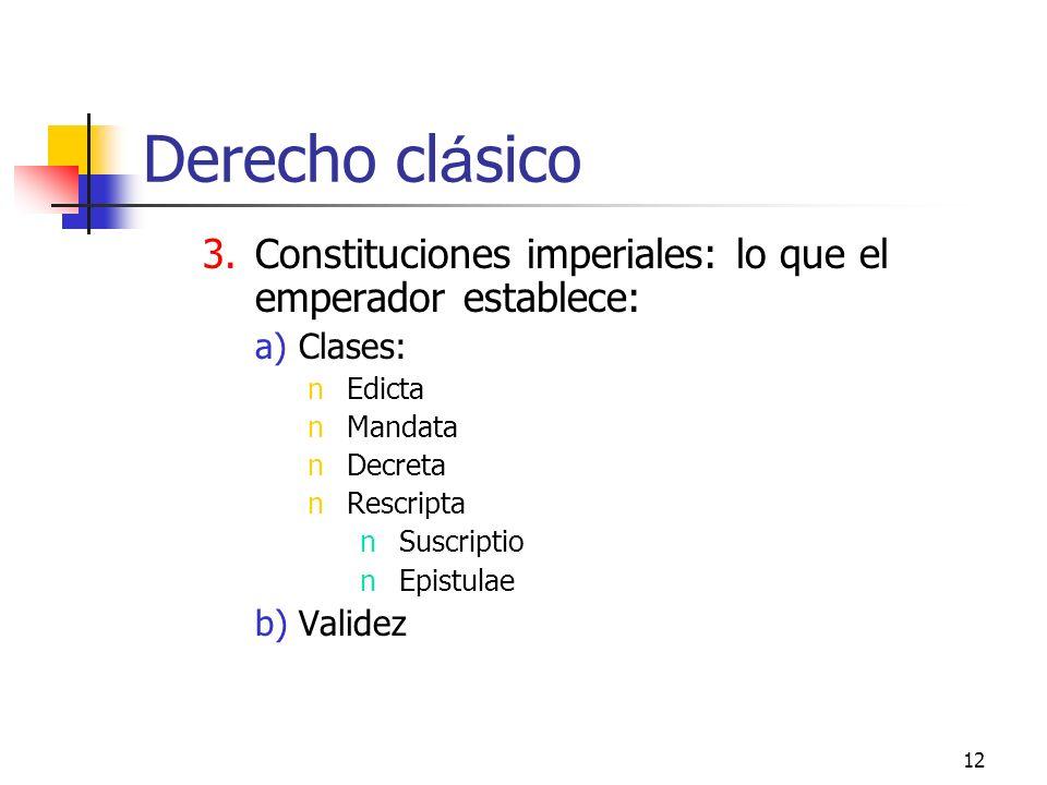 12 Derecho cl á sico 3.Constituciones imperiales: lo que el emperador establece: a)Clases: nEdicta nMandata nDecreta nRescripta nSuscriptio nEpistulae