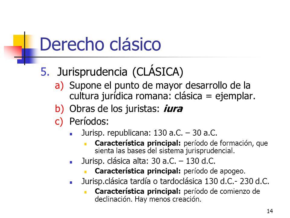 14 Derecho cl á sico 5.Jurisprudencia (CLÁSICA) a)Supone el punto de mayor desarrollo de la cultura jurídica romana: clásica = ejemplar. b)Obras de lo