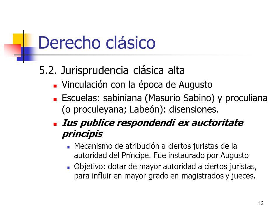 16 Derecho cl á sico 5.2. Jurisprudencia clásica alta Vinculación con la época de Augusto Escuelas: sabiniana (Masurio Sabino) y proculiana (o procule