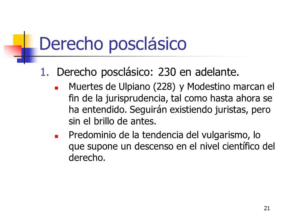 21 Derecho poscl á sico 1.Derecho posclásico: 230 en adelante. Muertes de Ulpiano (228) y Modestino marcan el fin de la jurisprudencia, tal como hasta