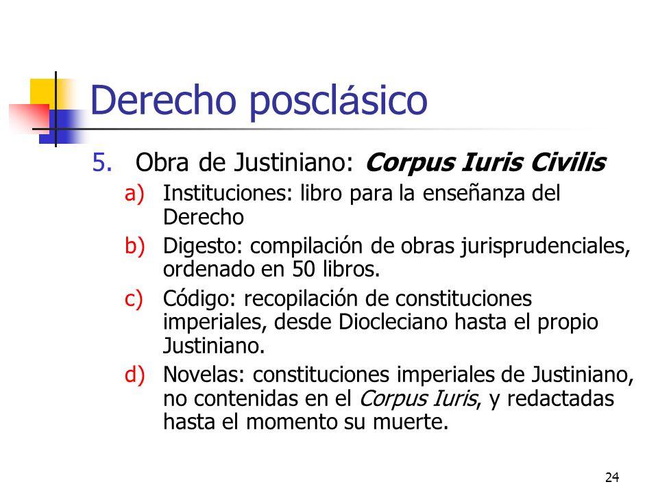 24 Derecho poscl á sico 5.Obra de Justiniano: Corpus Iuris Civilis a)Instituciones: libro para la enseñanza del Derecho b)Digesto: compilación de obra