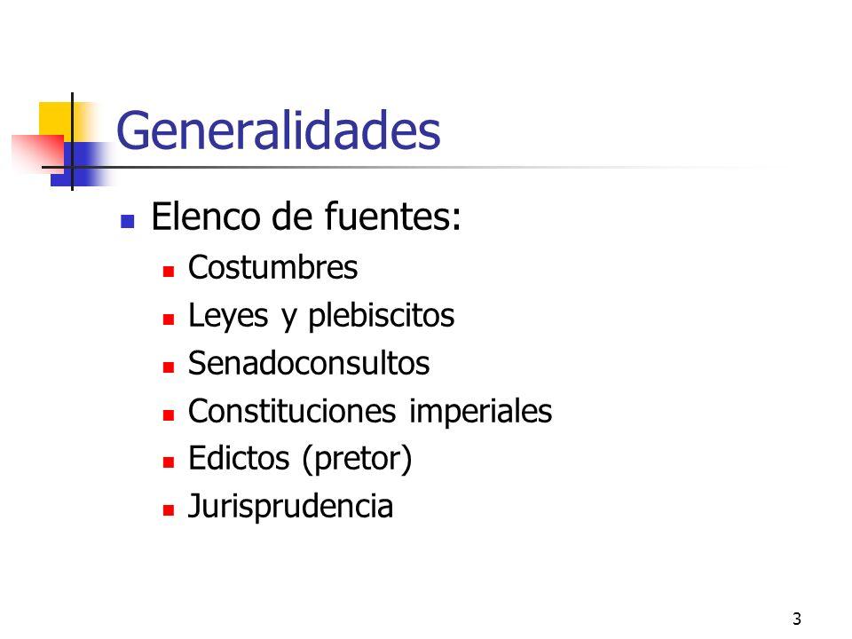 3 Generalidades Elenco de fuentes: Costumbres Leyes y plebiscitos Senadoconsultos Constituciones imperiales Edictos (pretor) Jurisprudencia