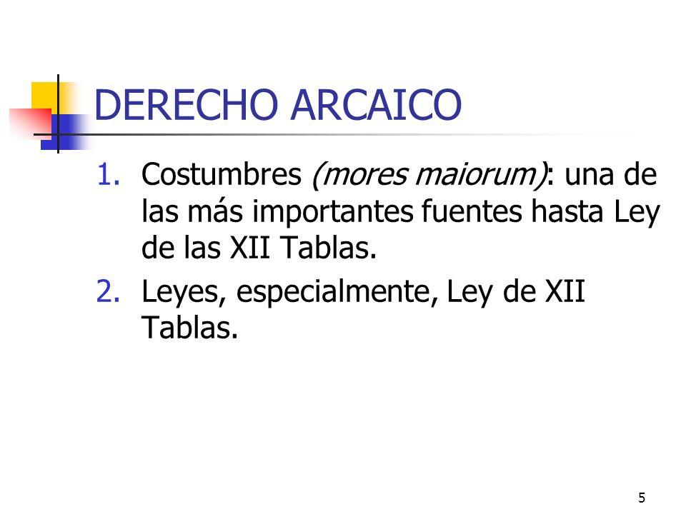 5 DERECHO ARCAICO 1.Costumbres (mores maiorum): una de las más importantes fuentes hasta Ley de las XII Tablas. 2.Leyes, especialmente, Ley de XII Tab