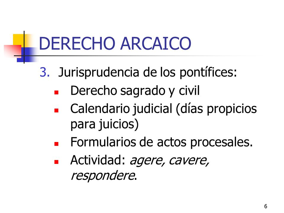 6 DERECHO ARCAICO 3.Jurisprudencia de los pontífices: Derecho sagrado y civil Calendario judicial (días propicios para juicios) Formularios de actos p