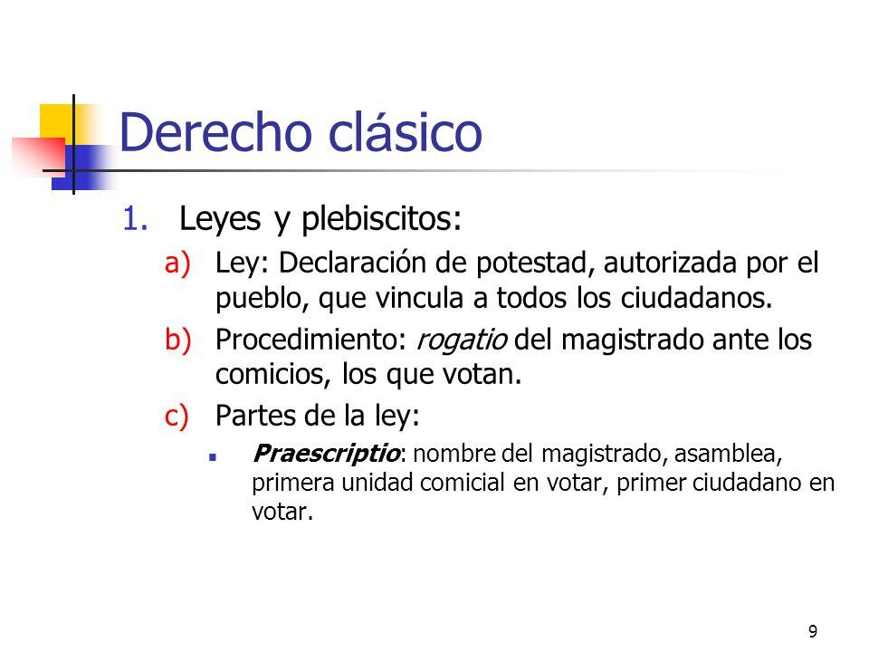 9 Derecho cl á sico 1.Leyes y plebiscitos: a)Ley: Declaración de potestad, autorizada por el pueblo, que vincula a todos los ciudadanos. b)Procedimien