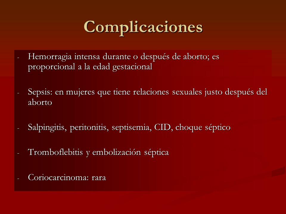 Complicaciones - Hemorragia intensa durante o después de aborto; es proporcional a la edad gestacional - Sepsis: en mujeres que tiene relaciones sexua