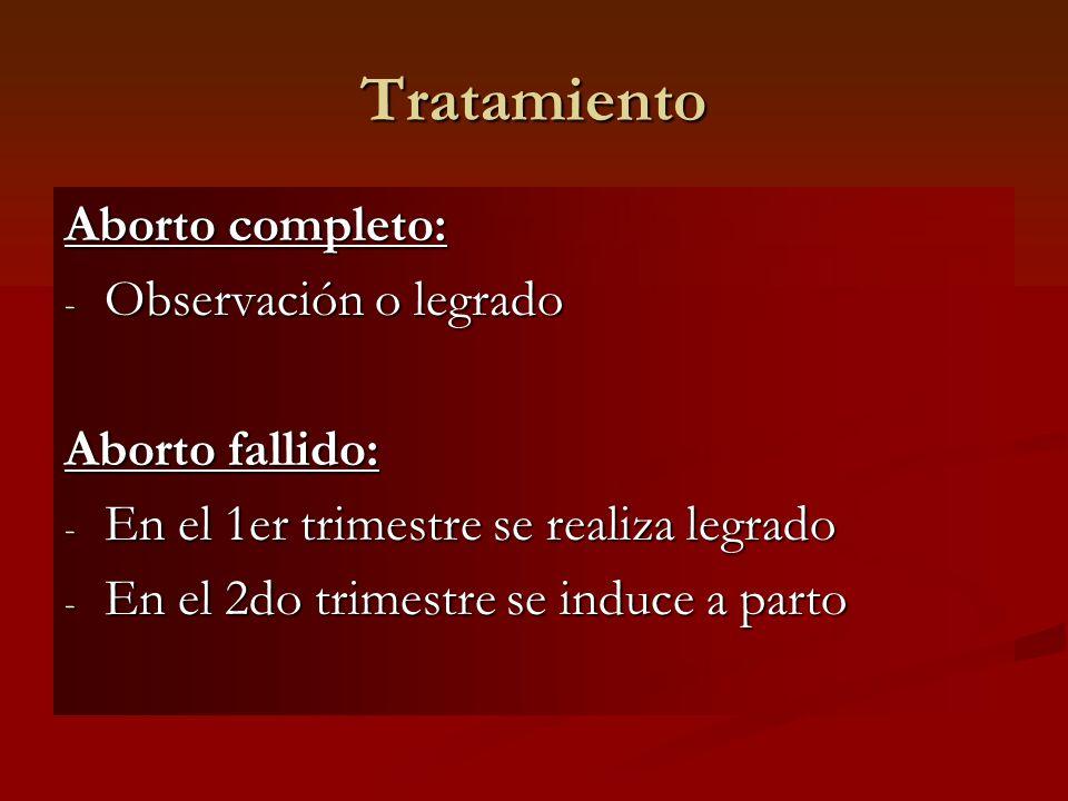 Tratamiento Aborto completo: - Observación o legrado Aborto fallido: - En el 1er trimestre se realiza legrado - En el 2do trimestre se induce a parto