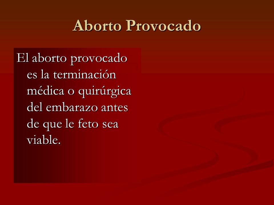 Aborto Provocado El aborto provocado es la terminación médica o quirúrgica del embarazo antes de que le feto sea viable.