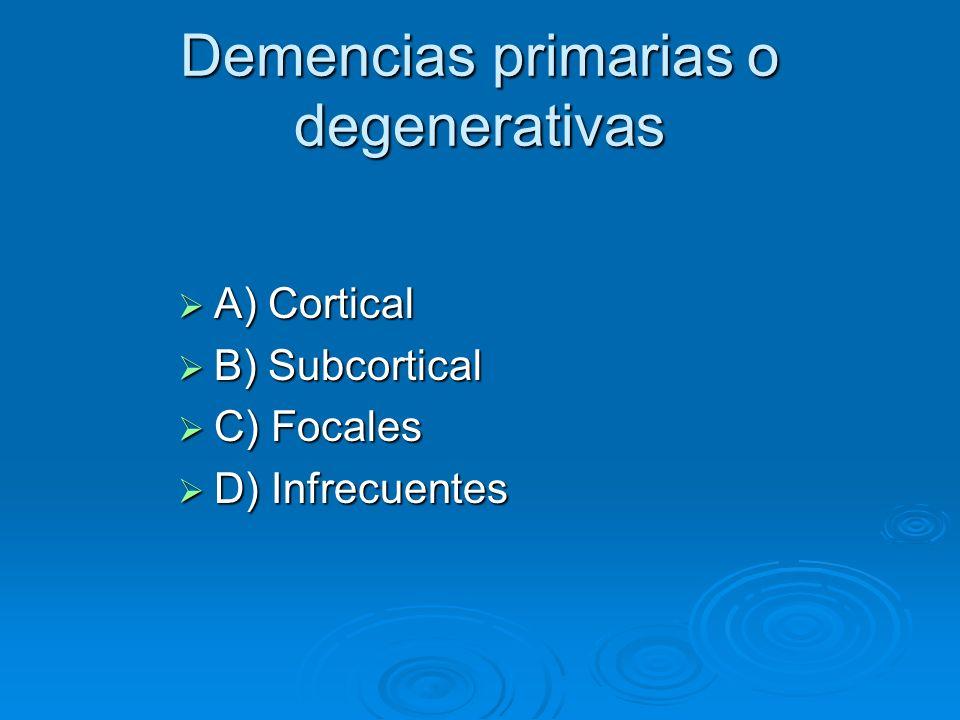 Demencias primarias o degenerativas A) Cortical A) Cortical B) Subcortical B) Subcortical C) Focales C) Focales D) Infrecuentes D) Infrecuentes