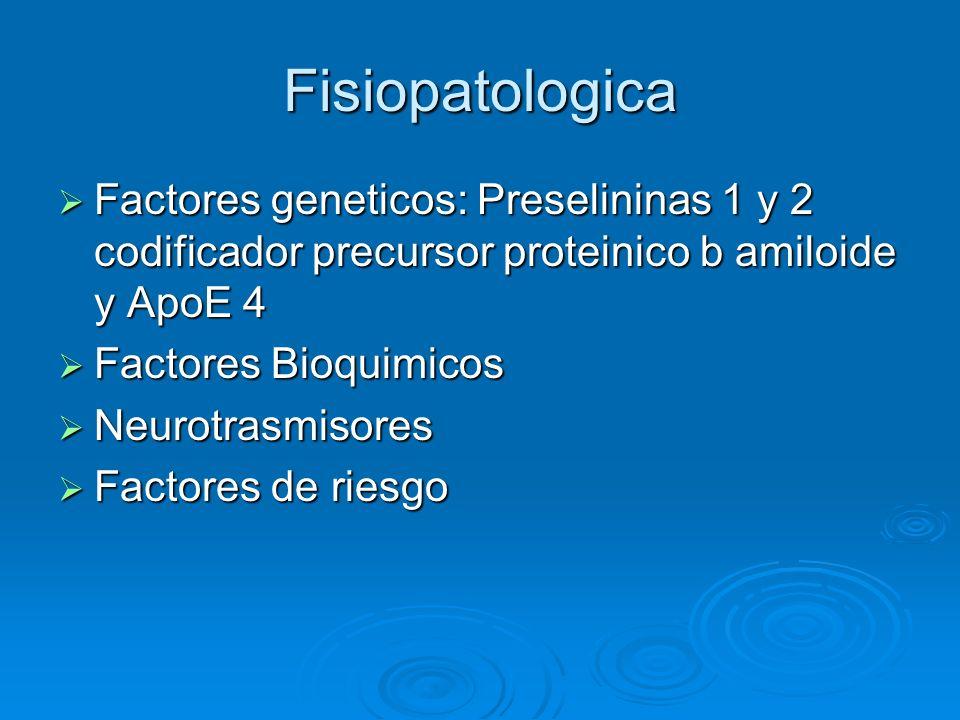 Fisiopatologica Factores geneticos: Preselininas 1 y 2 codificador precursor proteinico b amiloide y ApoE 4 Factores geneticos: Preselininas 1 y 2 cod