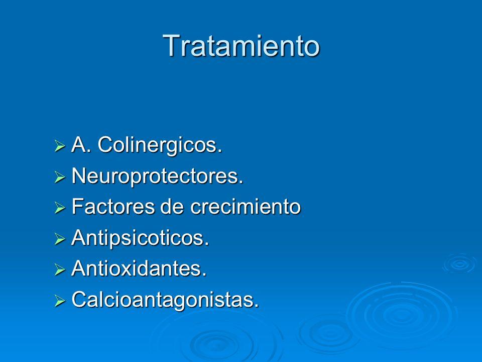 Tratamiento A. Colinergicos. A. Colinergicos. Neuroprotectores. Neuroprotectores. Factores de crecimiento Factores de crecimiento Antipsicoticos. Anti