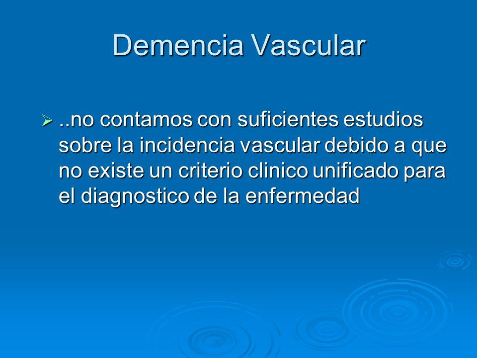 Demencia Vascular..no contamos con suficientes estudios sobre la incidencia vascular debido a que no existe un criterio clinico unificado para el diag
