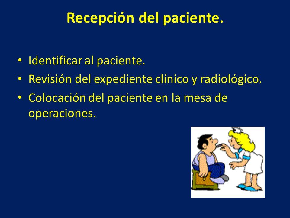 Recepción del paciente. Identificar al paciente. Revisión del expediente clínico y radiológico. Colocación del paciente en la mesa de operaciones.