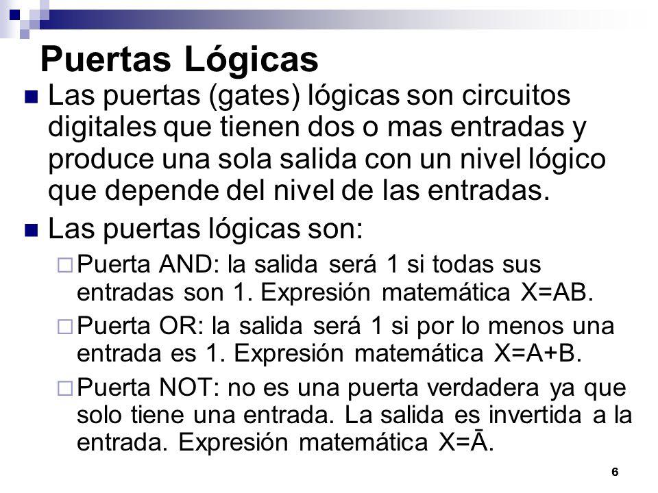 6 Puertas Lógicas Las puertas (gates) lógicas son circuitos digitales que tienen dos o mas entradas y produce una sola salida con un nivel lógico que