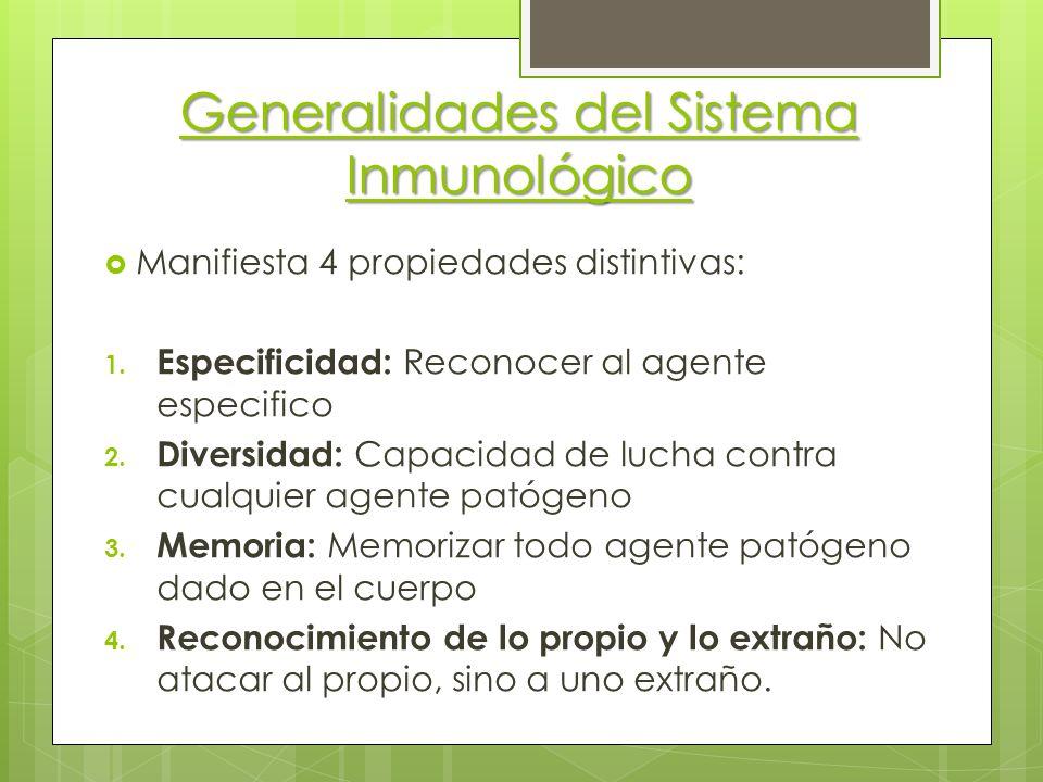 Generalidades del Sistema Inmunológico Manifiesta 4 propiedades distintivas: 1. Especificidad: Reconocer al agente especifico 2. Diversidad: Capacidad