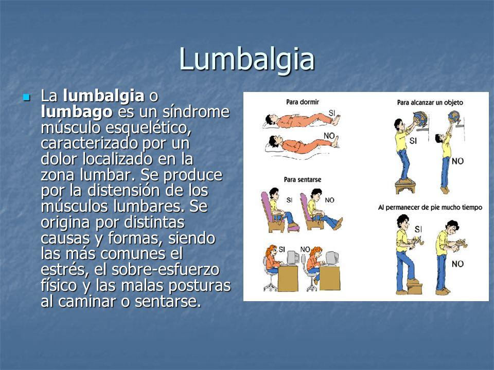 Lumbalgia La lumbalgia o lumbago es un síndrome músculo esquelético, caracterizado por un dolor localizado en la zona lumbar. Se produce por la disten
