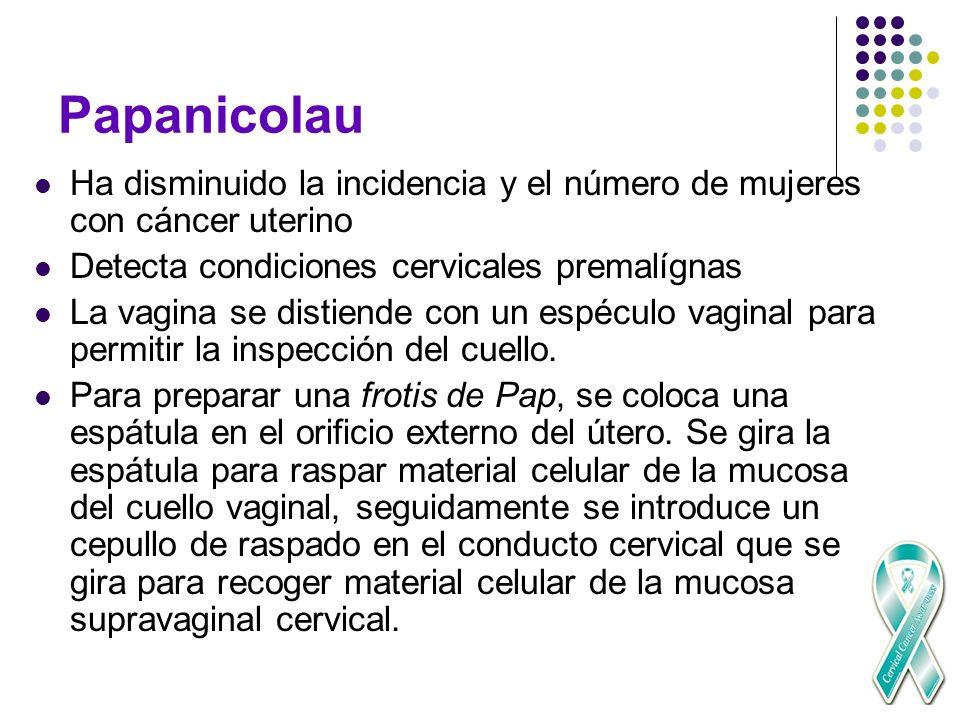 Papanicolau Ha disminuido la incidencia y el número de mujeres con cáncer uterino Detecta condiciones cervicales premalígnas La vagina se distiende co