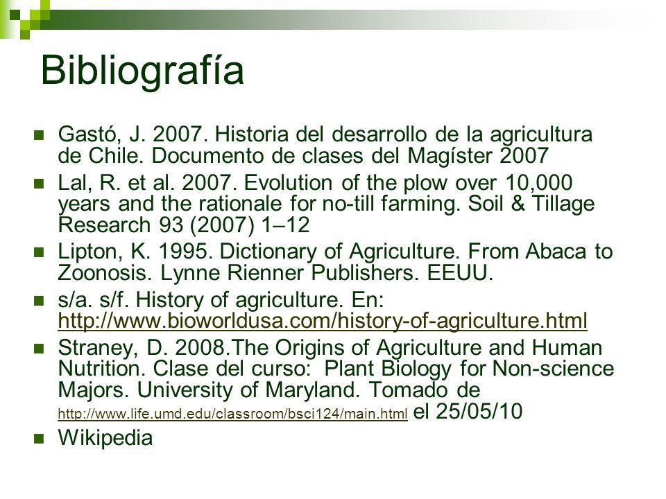 Bibliografía Gastó, J. 2007. Historia del desarrollo de la agricultura de Chile. Documento de clases del Magíster 2007 Lal, R. et al. 2007. Evolution