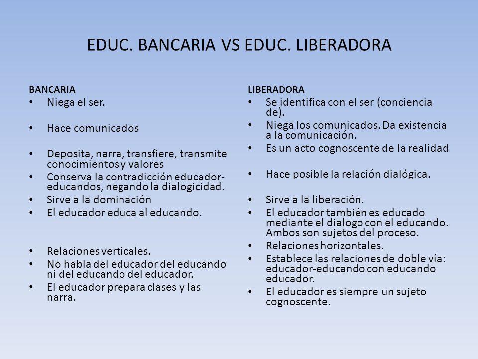EDUC. BANCARIA VS EDUC. LIBERADORA BANCARIA Niega el ser. Hace comunicados Deposita, narra, transfiere, transmite conocimientos y valores Conserva la