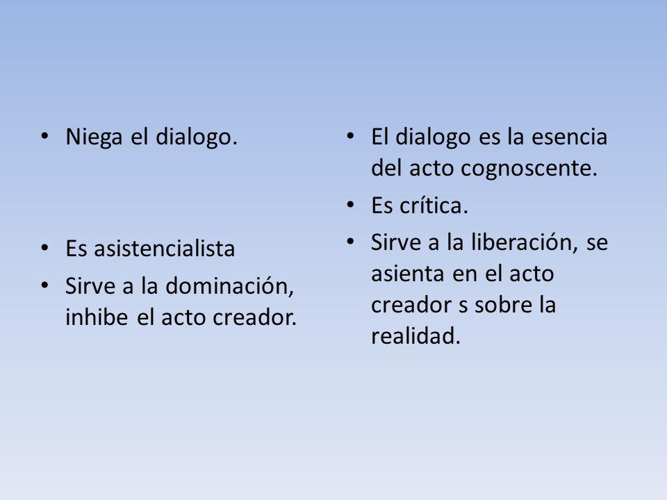 Niega el dialogo. Es asistencialista Sirve a la dominación, inhibe el acto creador. El dialogo es la esencia del acto cognoscente. Es crítica. Sirve a