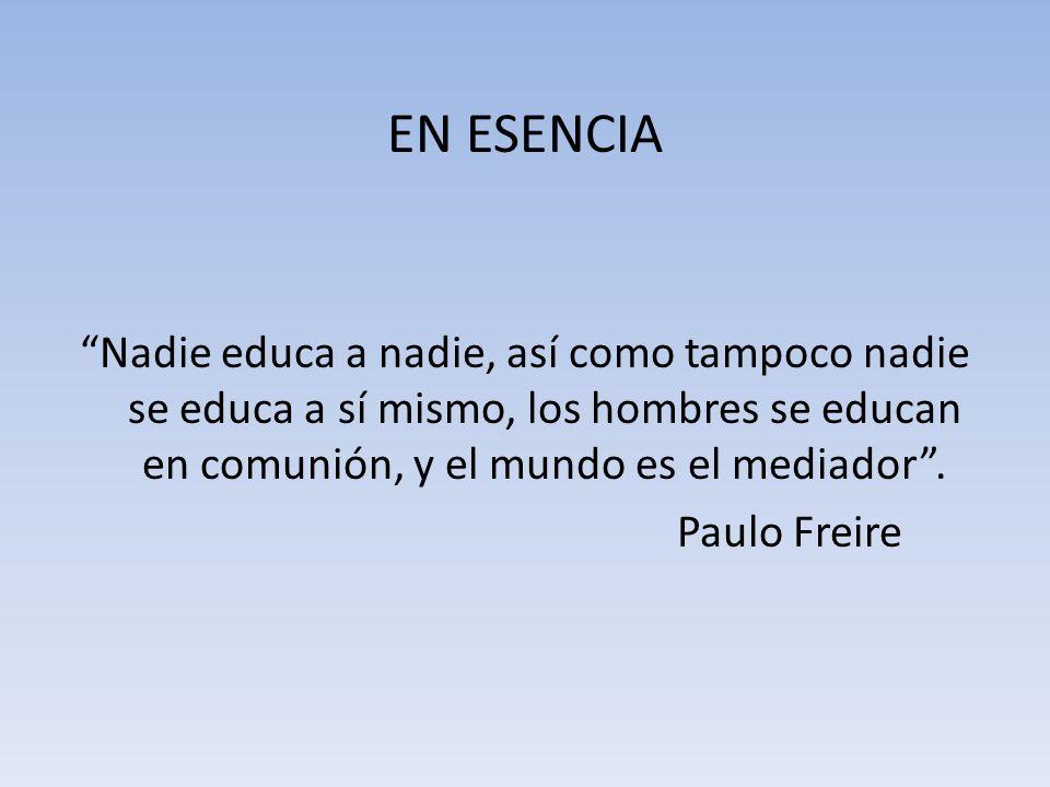 EN ESENCIA Nadie educa a nadie, así como tampoco nadie se educa a sí mismo, los hombres se educan en comunión, y el mundo es el mediador. Paulo Freire