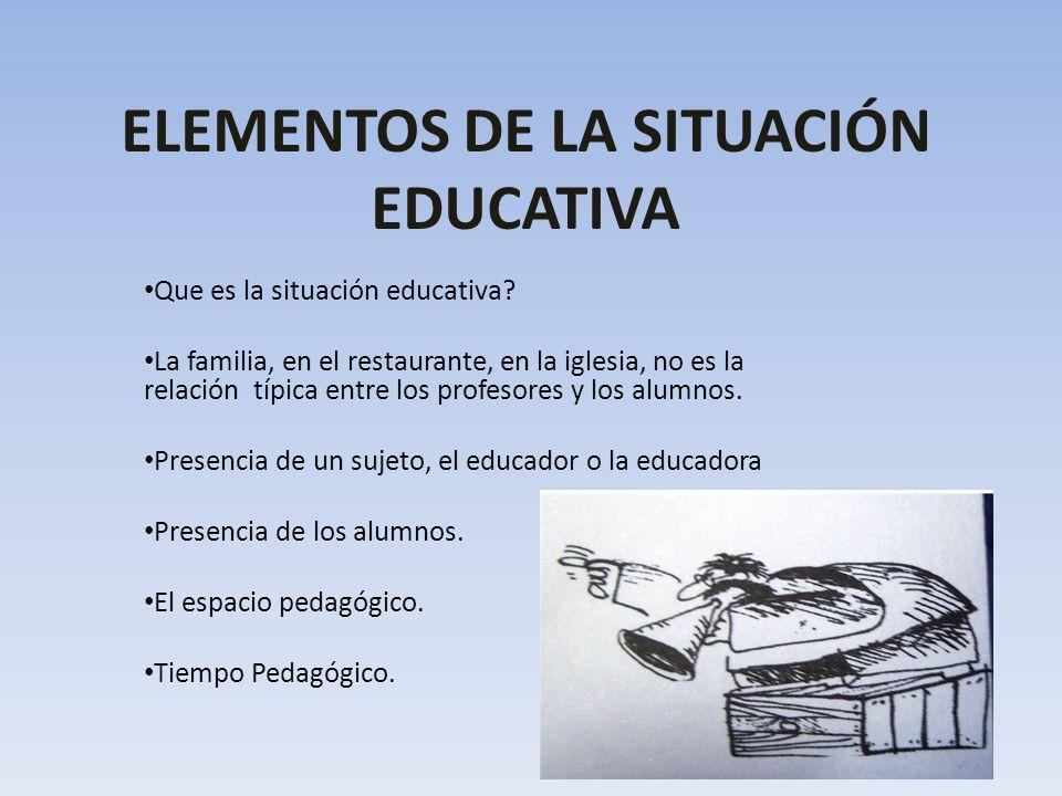 ELEMENTOS DE LA SITUACIÓN EDUCATIVA Que es la situación educativa? La familia, en el restaurante, en la iglesia, no es la relación típica entre los pr
