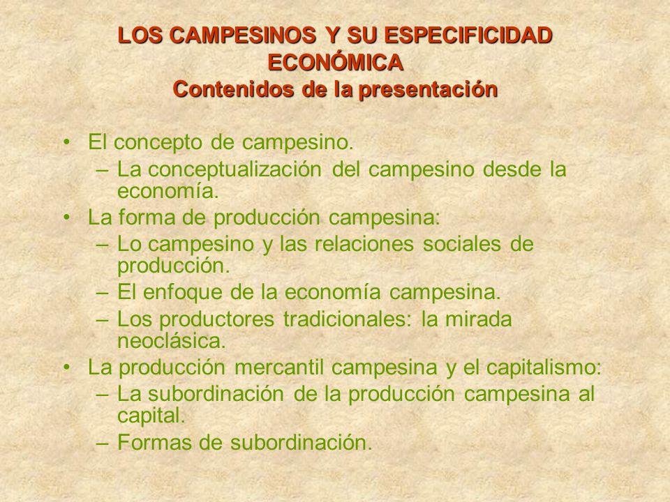 CAMPESINOS Y CAPITALISMO (basado en planteamientos de León Zamosc) Producción mercantil campesina y capital industrial : Tipos de mercancía con las que campesino se presenta al mercado: Alimentos para consumo directo (A) Materias primas para agro industria (B) A 5 (p) --------------------- = 0,20 10 (c) + 15 (v) 5 (p) --------------------- = 0,25 producción campesina contribuye 10 (c) + 10 (v)a bajar salario vía productos alimenticios con lo cual se incrementa tasa de ganancia del capital