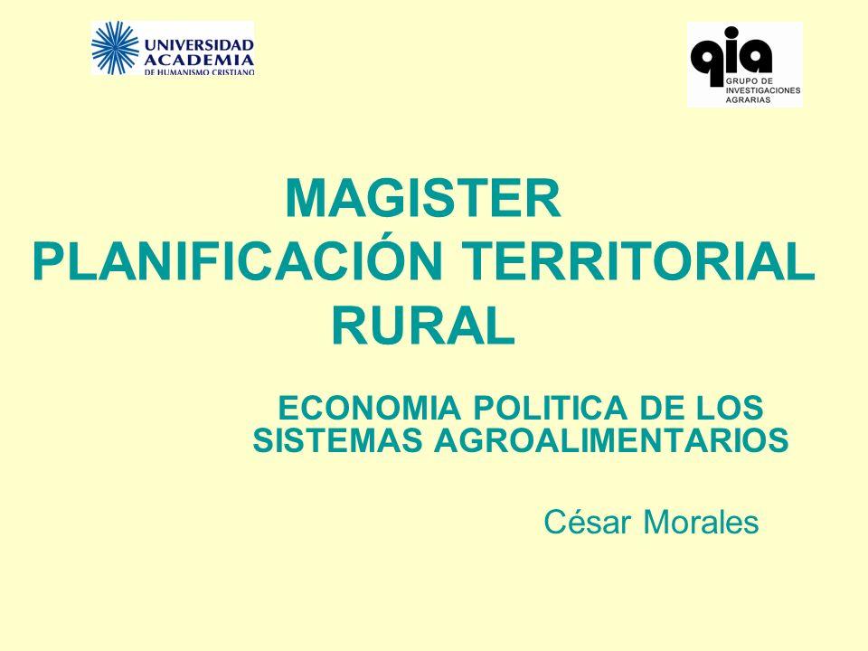 MAGISTER PLANIFICACIÓN TERRITORIAL RURAL ECONOMIA POLITICA DE LOS SISTEMAS AGROALIMENTARIOS César Morales