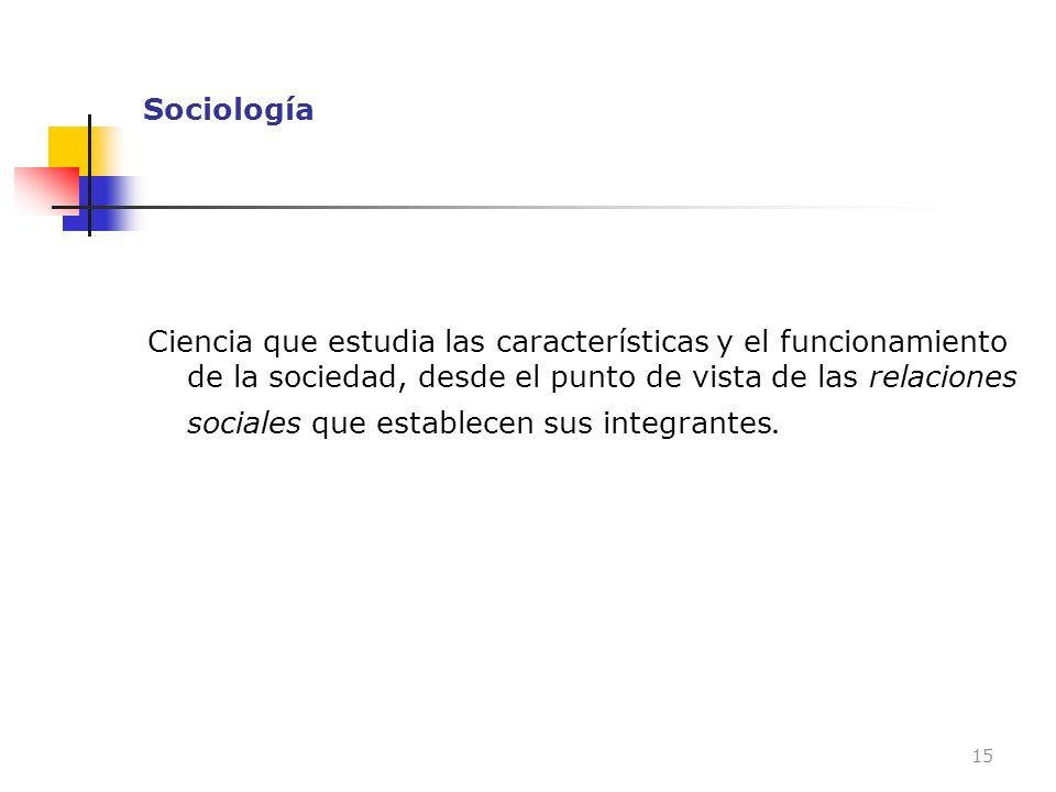 Sociología Ciencia que estudia las características y el funcionamiento de la sociedad, desde el punto de vista de las relaciones sociales que establec