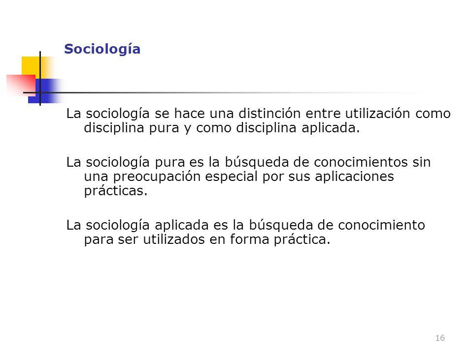 Sociología La sociología se hace una distinción entre utilización como disciplina pura y como disciplina aplicada. La sociología pura es la búsqueda d
