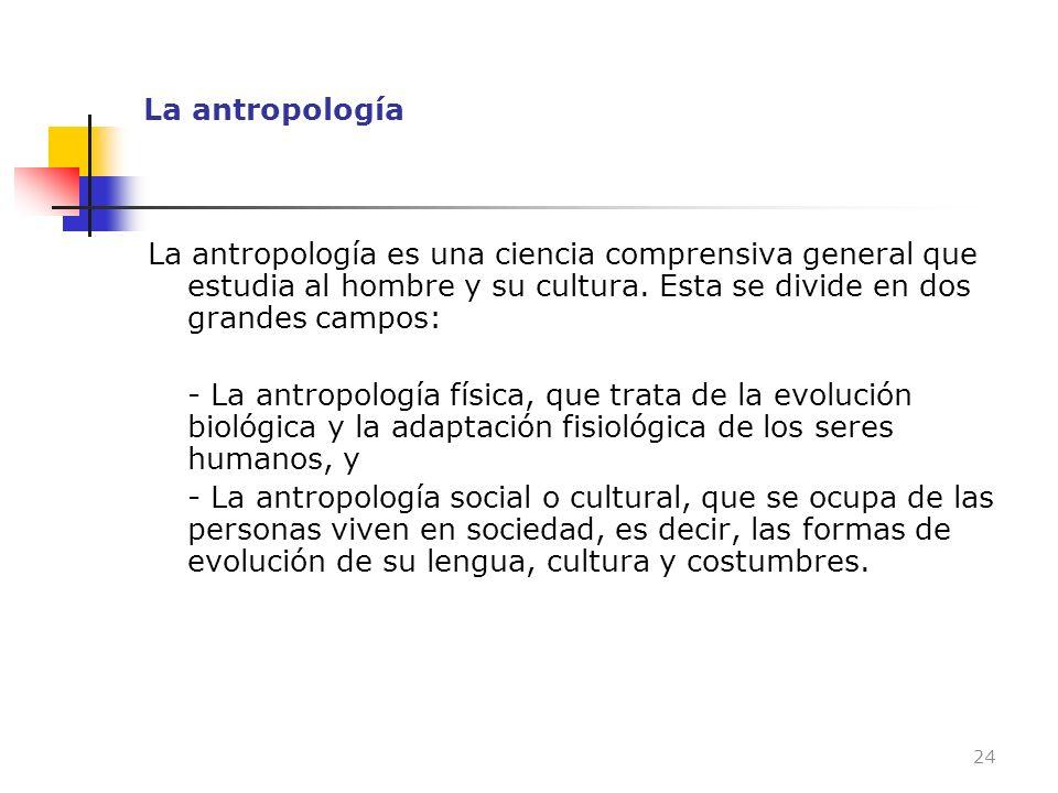 La antropología La antropología es una ciencia comprensiva general que estudia al hombre y su cultura. Esta se divide en dos grandes campos: - La antr
