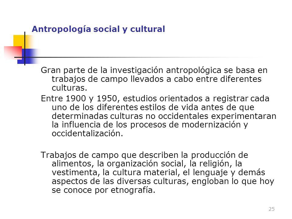 Antropología social y cultural Gran parte de la investigación antropológica se basa en trabajos de campo llevados a cabo entre diferentes culturas. En