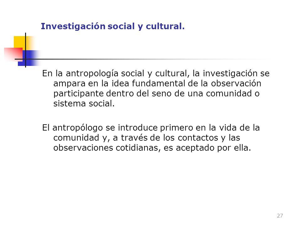 Investigación social y cultural. En la antropología social y cultural, la investigación se ampara en la idea fundamental de la observación participant