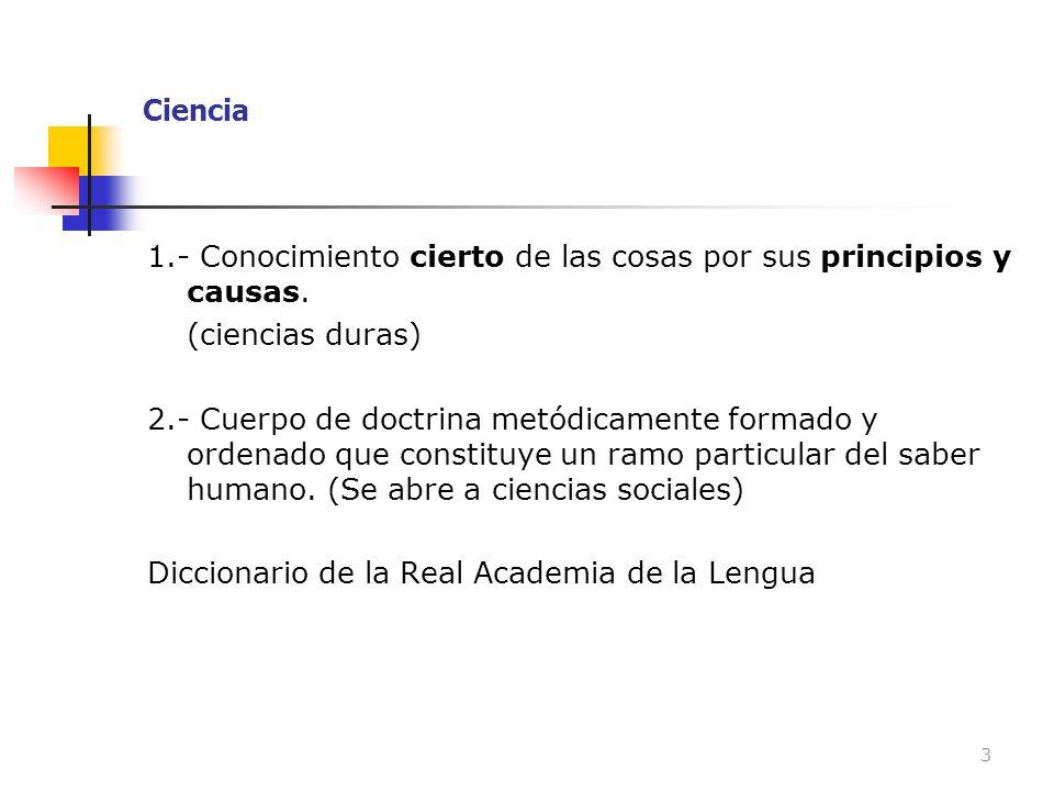 Ciencia 1.- Conocimiento cierto de las cosas por sus principios y causas. (ciencias duras) 2.- Cuerpo de doctrina metódicamente formado y ordenado que